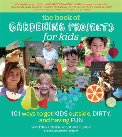 The Book of Gardening Projects for Kids: 101 Ways To Get Kids Outside, Dirty, And Having Fun by Whitney Cohen
