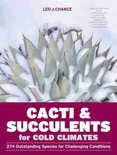 Cacti and Succulents for Cold Climates: 274 Outstanding Species for Challenging Conditions by Leo J. Chance