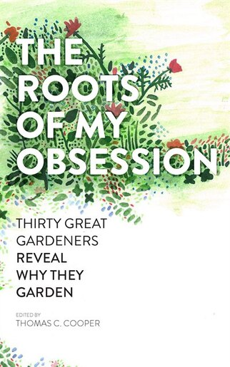 The Roots of My Obsession: Thirty Great Gardeners Reveal Why They Garden by Thomas C. Cooper