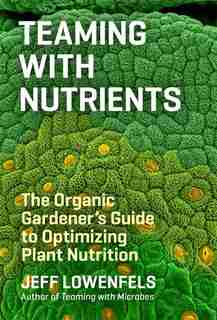 Teaming with Nutrients: The Organic Gardener's Guide to Optimizing Plant Nutrition de Jeff Lowenfels