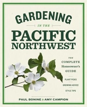 Gardening In The Pacific Northwest: The Complete Homeowner's Guide by Paul Bonine