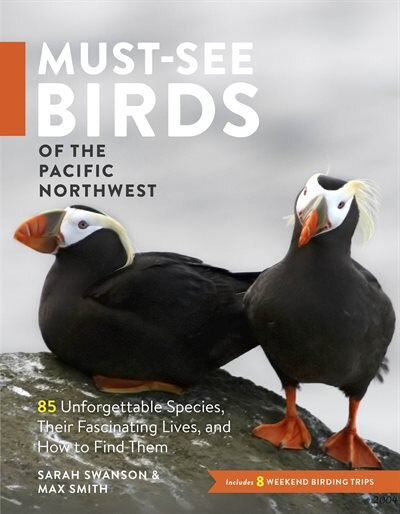 Must-See Birds of the Pacific Northwest: 85 Unforgettable Species, Their Fascinating Lives, and How to Find Them by Sarah Swanson