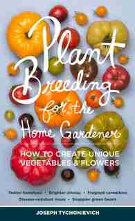 Plant Breeding for the Home Gardener: How to Create Unique Vegetables and Flowers by Joseph Tychonievich