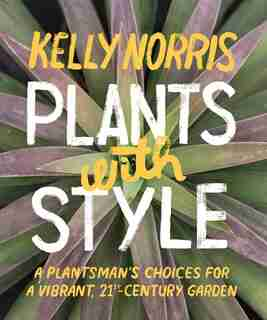 Plants with Style: A Plantsman's Choices for a Vibrant, 21st-Century Garden by Kelly Norris