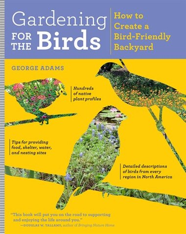 Gardening for the Birds: How to Create a Bird-Friendly Backyard by George Adams