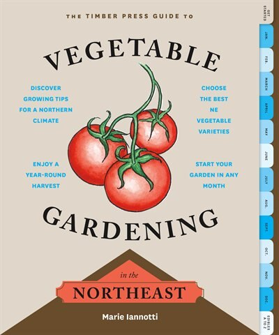 The Timber Press Guide to Vegetable Gardening in the Northeast by Marie Iannotti