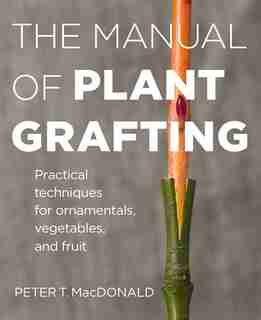 The Manual of Plant Grafting: Practical Techniques For Ornamentals, Vegetables, And Fruit by Peter T. MacDonald