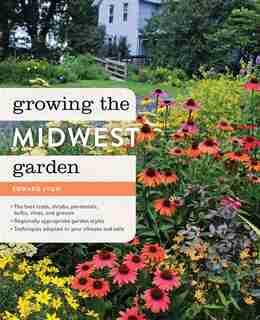 Growing the Midwest Garden: Regional Ornamental Gardening by Edward Lyon