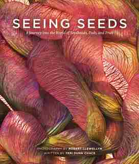 Seeing Seeds: A Journey into the World of Seedheads, Pods, and Fruit by Teri Dunn Chace