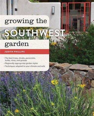 Growing the Southwest Garden: Regional Ornamental Gardening by Judith Phillips