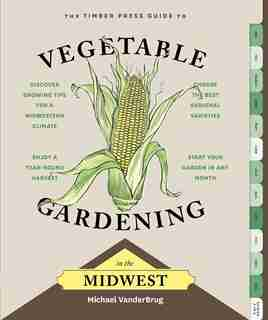 The Timber Press Guide to Vegetable Gardening in the Midwest by Michael VanderBrug