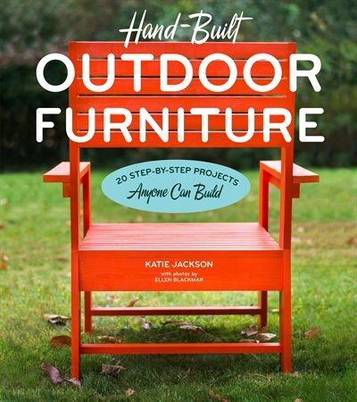 Hand-Built Outdoor Furniture: 20 Step-by-Step Projects Anyone Can Build by Katie Jackson