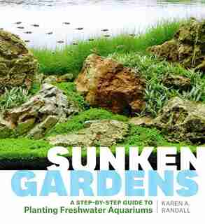 Sunken Gardens: A Step-by-Step Guide to Planting Freshwater Aquariums by Karen A. Randall
