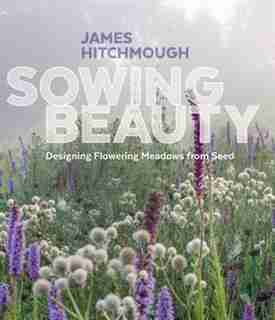 Sowing Beauty: Designing Flowering Meadows From Seed by James Hitchmough