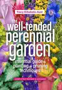 The Well-tended Perennial Garden: The Essential Guide To Planting And Pruning Techniques, Third Edition by Tracy Disabato-aust