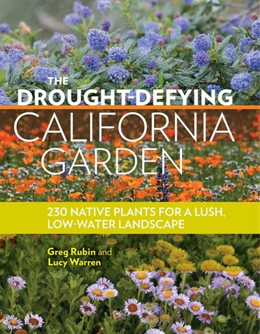 The Drought-Defying California Garden: 230 Native Plants For A Lush, Low-water Landscape by Greg Rubin