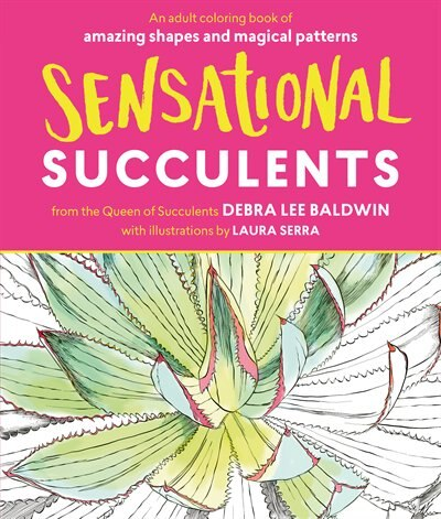 Sensational Succulents: An Adult Coloring Book of Amazing Shapes and Magical Patterns by Debra Lee Baldwin