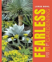 Fearless Gardening: Be Bold, Break The Rules, And Grow What You Love