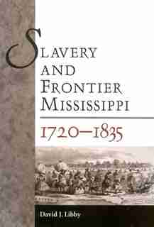 Slavery And Frontier Mississippi, 1720-1835 by David J. Libby