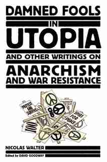 Damned Fools in Utopia: And Other Writings on Anarchism and War Resistance by Nicolas Walter