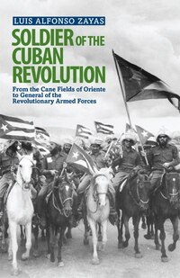 Soldier of the Cuban Revolution: From the cane fields of Oriente to General of the Revolutionary…