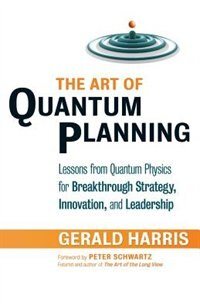 The Art Of Quantum Planning: Lessons from Quantum Physics for Breakthrough Strategy, Innovation, and Leadership by Gerald Harris