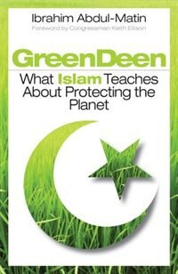 Green Deen: What Islam Teaches About Protecting the Planet by Ibrahim Abdul-Matin