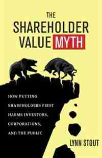 The Shareholder Value Myth: How Putting Shareholders First Harms Investors, Corporations, and the Public by Lynn Stout