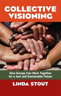 Collective Visioning: How Groups Can Work Together for a Just and Sustainable Future by Linda Stout