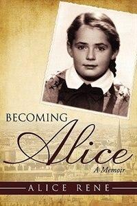 Becoming Alice: A Memoir by Alice Rene