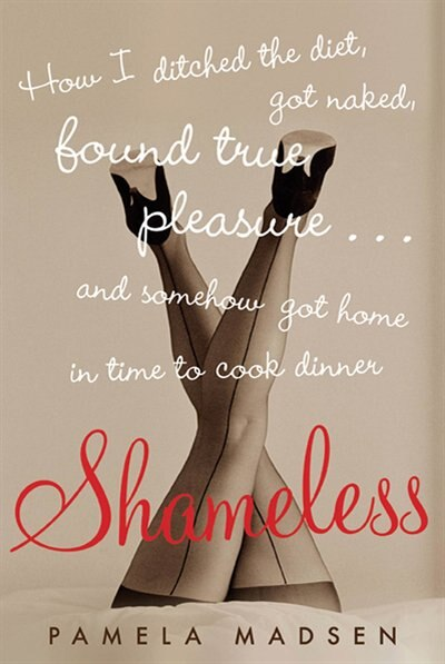 Shameless: How I Ditched The Diet, Got Naked, Found True Pleasure...and Somehow Got Home In  Time To Cook Din by Pamela Madsen