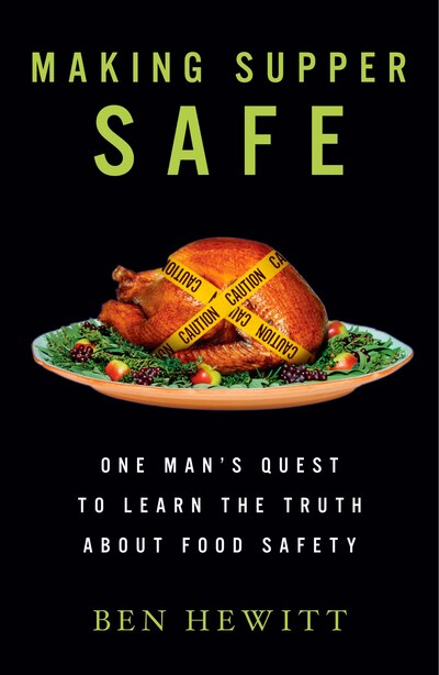 Making Supper Safe: One Man's Quest to Learn the Truth about Food Safety by Ben Hewitt