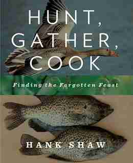 Hunt, Gather, Cook: Finding the Forgotten Feast by Hank Shaw