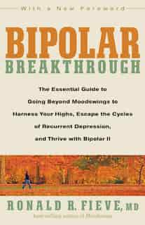 Bipolar Breakthrough: The Essential Guide To Going Beyond Moodswings To Harness Your Highs, Escape The Cycles Of Recurren by Ronald R. Fieve