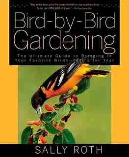 Bird-by-Bird Gardening: The Ultimate Guide to Bringing in Your Favorite Birds--Year after Year by Sally Roth