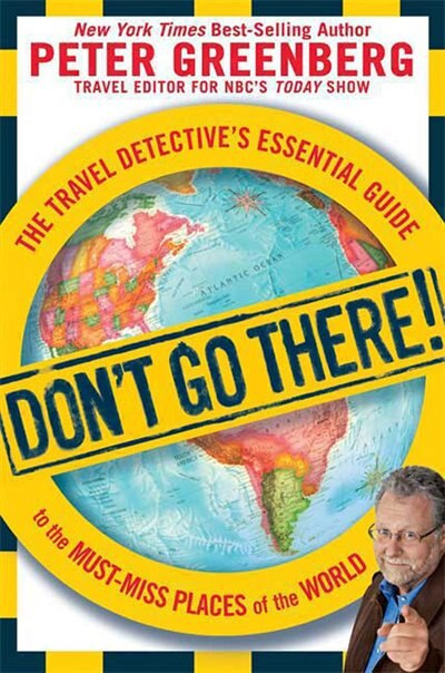 Don't Go There!: The Travel Detective's Essential Guide to the Must-Miss Places of the World by Peter Greenberg