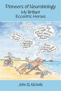Pioneers of Neurobiology: My Brilliant Eccentric Heroes by John G. Nicholls