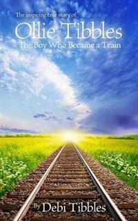 Ollie Tibbles: The Boy Who Became A Train by Debi Tibbles