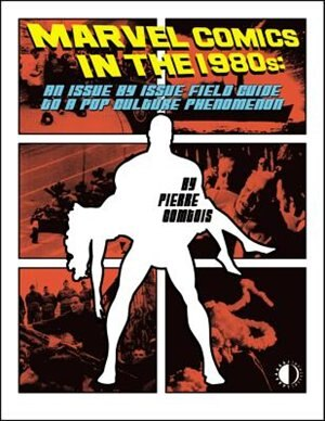 Marvel Comics In The 1980s: An Issue-by-issue Field Guide To A Pop Culture Phenomenon by Pierre Comtois
