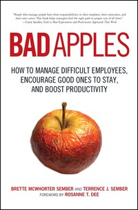 Bad Apples: How to Manage Difficult Employees, Encourage Good Ones to Stay, and Boost Productivity