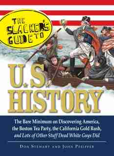 The Slackers Guide to U.S. History: The Bare Minimum on Discovering America, the Boston Tea Party, the California Gold Rush, and Lots o by Don Stewart
