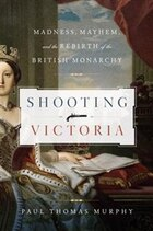 Shooting Victoria: Madness Mayhem And The Rebirth Of The British Monarchy