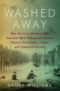 Washed Away: How The Great Flood Of 1913 America's Most Widespread Natural