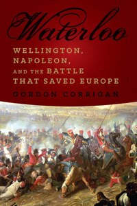 Waterloo: Wellington Napoleon And The Battle That Saved Europe