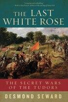 The Last White Rose: The Secret Wars Of The Tudors