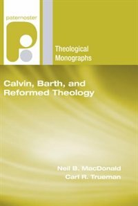 Calvin, Barth, and Reformed Theology by Neil B. Macdonald