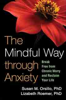 The Mindful Way through Anxiety: Break Free from Chronic Worry and Reclaim Your Life by Susan M. Orsillo