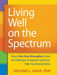 Living Well on the Spectrum: How To Use Your Strengths To Meet The Challenges Of Asperger Syndrome…