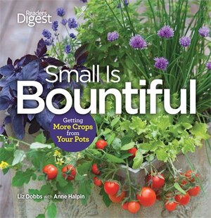Small Is Bountiful: Learn how to grow it, eat it, and save it-no matter how small your space!