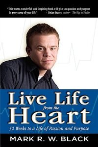 Live Life From the Heart: 52 Weeks to a Life of Passion and Purpose by Mark Black